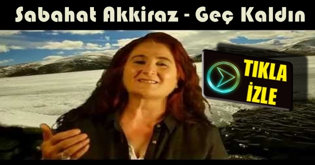 Sabahat Akkiraz - Geç Kaldın